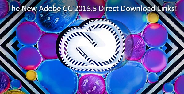 Get the New Adobe CC 2015.5 Direct Download Links