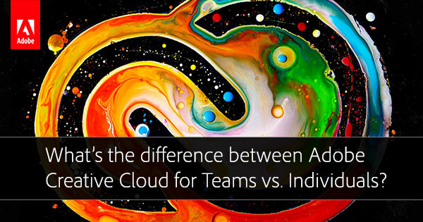 What's the Difference Between Adobe CC for Teams vs  Individuals